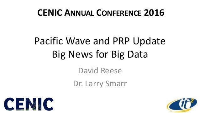Pacific Wave and PRP Update Big News for Big Data David Reese Dr. Larry Smarr CENIC ANNUAL CONFERENCE 2016