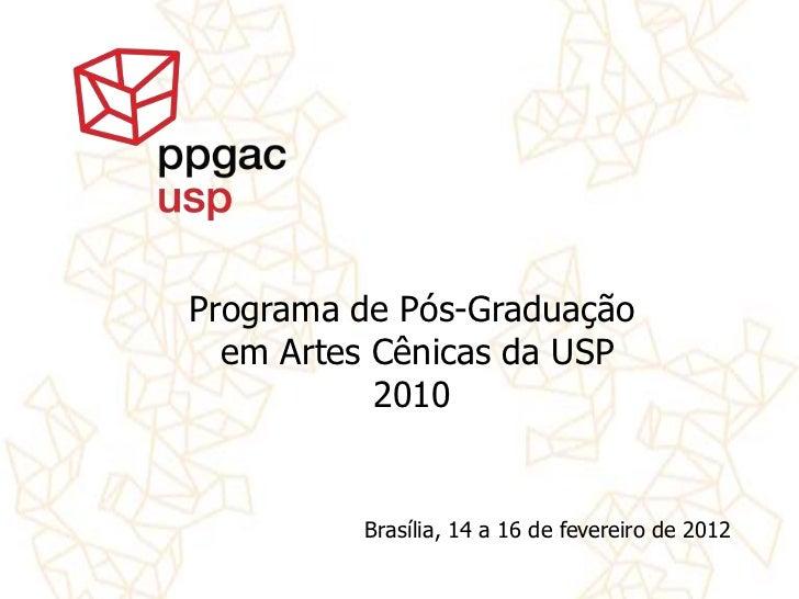 Programa de Pós-Graduação  em Artes Cênicas da USP           2010         Brasília, 14 a 16 de fevereiro de 2012