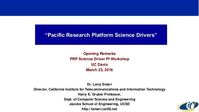 """Pacific Research Platform Science Drivers"" Opening Remarks PRP Science Driver PI Workshop UC Davis March 23, 2016 Dr. Lar..."