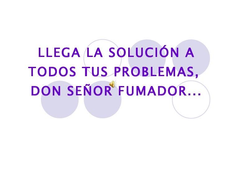 LLEGA LA SOLUCIÓN A TODOS TUS PROBLEMAS,  DON SEÑOR FUMADOR...
