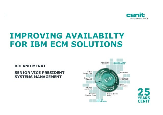IMPROVING AVAILABILTY FOR IBM ECM SOLUTIONS ROLAND MERKT SENIOR VICE PRESIDENT SYSTEMS MANAGEMENT