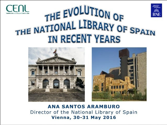The evolution of the National Library of Spain in recent years Ana Santos Aramburo. CENL 2016. Vienna, 30-31 May 2016 2