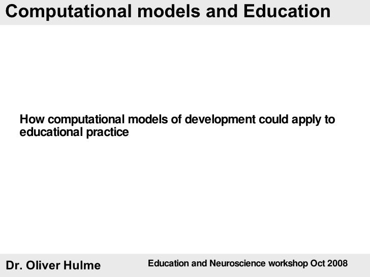 Dr. Oliver Hulme Computational models and Education How computational models of development could apply to educational pra...