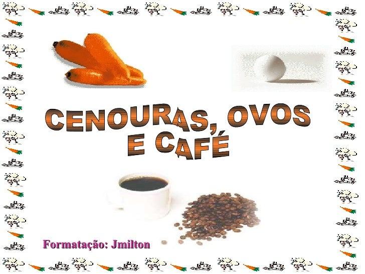 CENOURAS, OVOS E CAFÉ Formatação: Jmilton