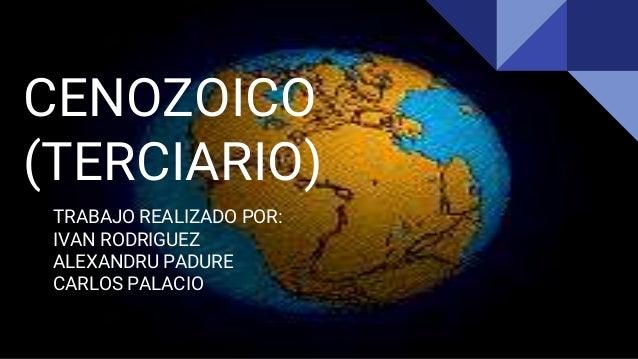 CENOZOICO (TERCIARIO) TRABAJO REALIZADO POR: IVAN RODRIGUEZ ALEXANDRU PADURE CARLOS PALACIO