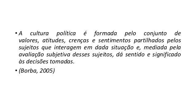 • A cultura política é formada pelo conjunto de valores, atitudes, crenças e sentimentos partilhados pelos sujeitos que in...