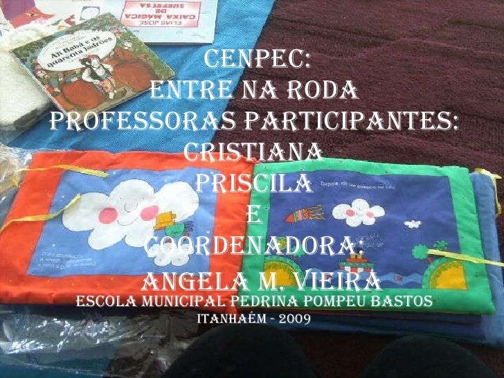 CENPEC: Entre na Roda Professoras Participantes: Cristiana Priscila e Coordenadora: ESCOLA MUNICIPAL PEDRINA POMPEU BASTOS...