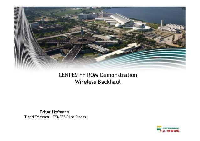 CENPES FF ROM DemonstrationWireless BackhaulEdgar HofmannIT and Telecom – CENPES Pilot PlantsV1.2 – 04-30-2013V1.2 – 04-30...
