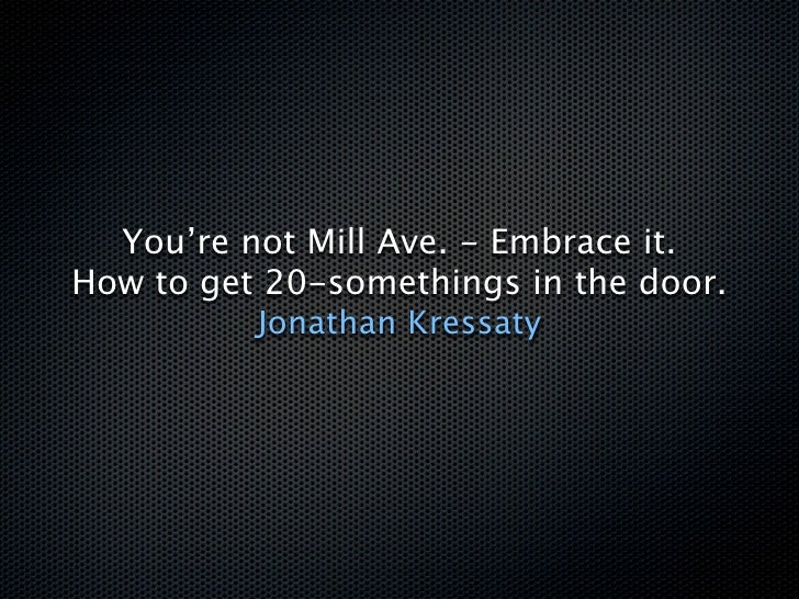 You're not Mill Ave. - Embrace it. How to get 20-somethings in the door.           Jonathan Kressaty