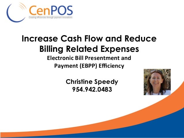 Increase Cash Flow and Reduce Billing Related Expenses Electronic	Bill	Presentment	and		 Payment	(EBPP)	Efficiency Christine...