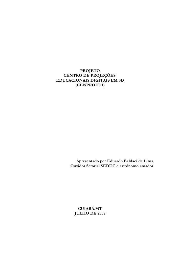 PROJETO   CENTRO DE PROJEÇÕES EDUCACIONAIS DIGITAIS EM 3D        (CENPROEDI)            Apresentado por Eduardo Baldaci de...