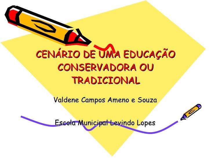CENÁRIO DE UMA EDUCAÇÃO CONSERVADORA OU TRADICIONAL Valdene Campos Ameno e Souza Escola Municipal Levindo Lopes