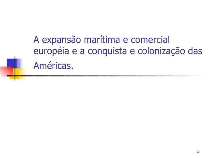 A expansão marítima e comercial européia e a conquista e colonização das Américas.