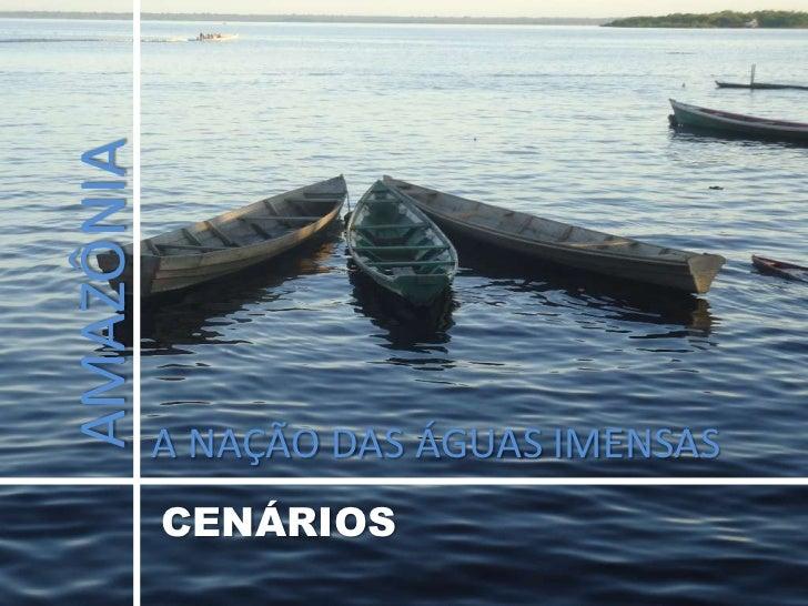 AMAZÔNIA<br />A NAÇÃO DAS ÁGUAS IMENSAS<br />CENÁRIOS<br />