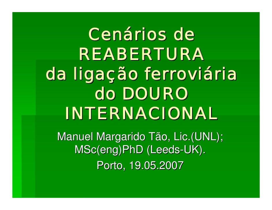 Cenários de     REABERTURA da ligação ferroviária       do DOURO   INTERNACIONAL  Manuel Margarido Tão, Lic.(UNL);    MSc(...