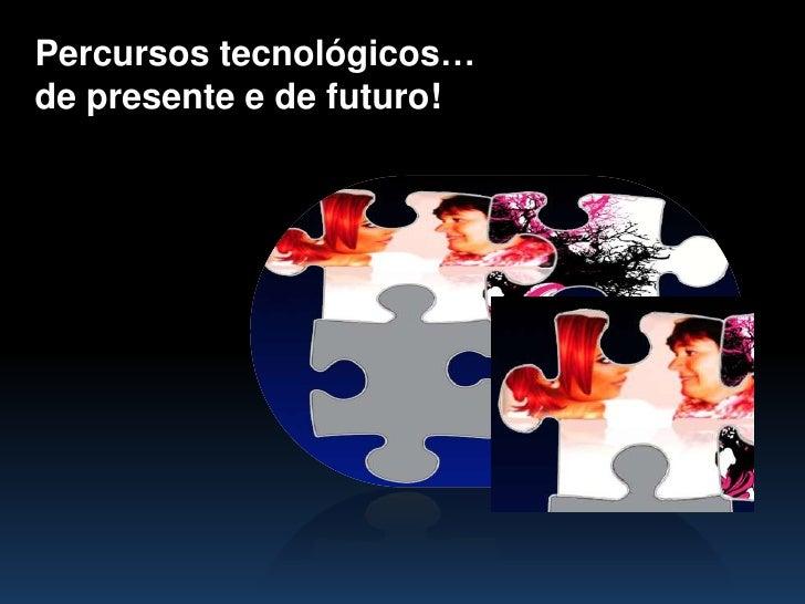 Percursostecnológicos… <br />de presente e de futuro!<br />