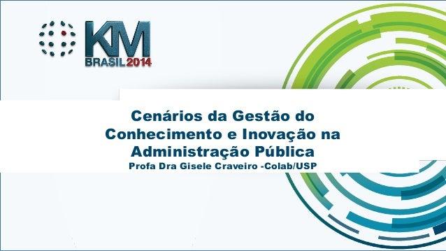Cenários da Gestão do  Conhecimento e Inovação na  Administração Pública  Profa Dra Gisele Craveiro -Colab/USP  KMBRASIL 2...