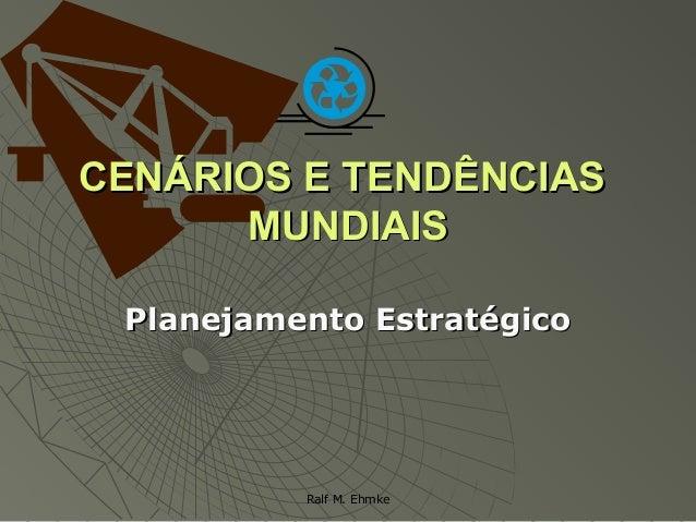 Ralf M. Ehmke CENÁRIOS E TENDÊNCIASCENÁRIOS E TENDÊNCIAS MUNDIAISMUNDIAIS Planejamento EstratégicoPlanejamento Estratégico