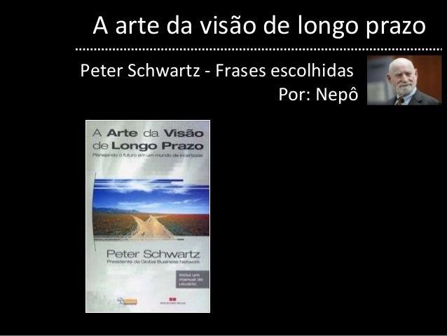 A arte da visão de longo prazo Peter Schwartz - Frases escolhidas Por: Nepô