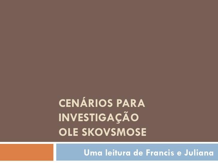 CENÁRIOS PARA INVESTIGAÇÃO OLE SKOVSMOSE Uma leitura de Francis e Juliana