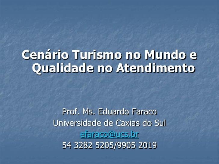 Cenário Turismo no Mundo e Qualidade no Atendimento      Prof. Ms. Eduardo Faraco    Universidade de Caxias do Sul        ...