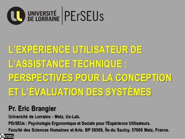 L'EXPÉRIENCE UTILISATEUR DE L'ASSISTANCE TECHNIQUE : PERSPECTIVES POUR LA CONCEPTION ET L'ÉVALUATION DES SYSTÈMES Pr. Eric...