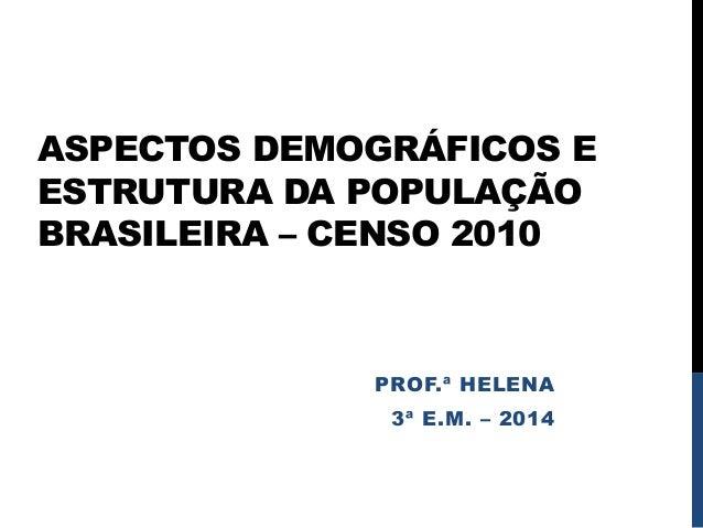 ASPECTOS DEMOGRÁFICOS E ESTRUTURA DA POPULAÇÃO BRASILEIRA – CENSO 2010 PROF.ª HELENA 3ª E.M. – 2014