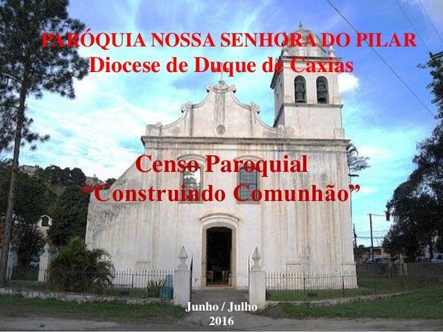 """PARÓQUIA NOSSA SENHORA DO PILAR Diocese de Duque de Caxias Censo Paroquial """"Construindo Comunhão"""" Junho / Julho 2016"""