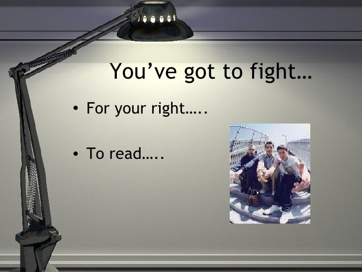 You've got to fight… <ul><li>For your right….. </li></ul><ul><li>To read….. </li></ul>