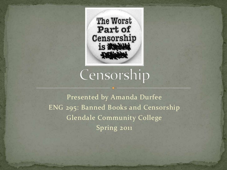 Presented by Amanda Durfee<br />ENG 295: Banned Books and Censorship<br />Glendale Community College<br />Spring 2011<br /...