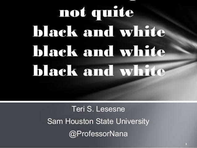 not quite black and white black and white black and white Teri S. Lesesne Sam Houston State University @ProfessorNana 1
