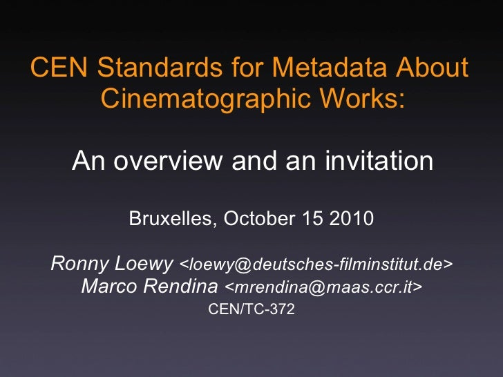 CEN Standards for Metadata About Cinematographic Works: An overview and an invitation Bruxelles, October 15 2010 Ronny Loe...