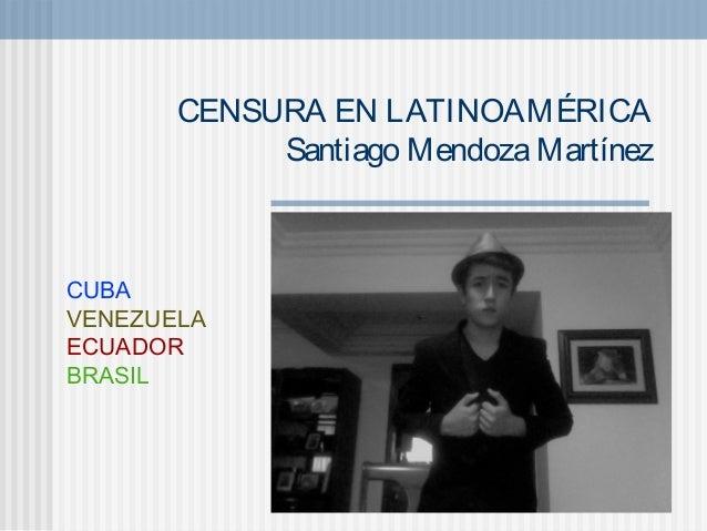 CENSURA EN LATINOAMÉRICA            Santiago Mendoza MartínezCUBAVENEZUELAECUADORBRASIL