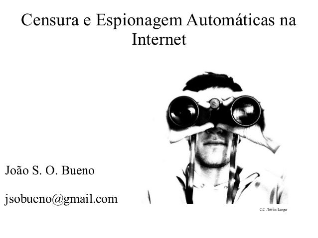 Censura e Espionagem Automáticas na Internet João S. O. Bueno jsobueno@gmail.com C.C .Tobias Leeger