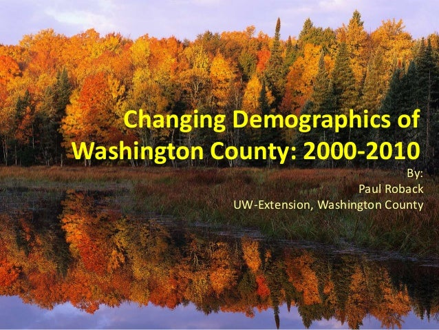 Changing Demographics of Washington County: 2000-2010 By: Paul Roback UW-Extension, Washington County