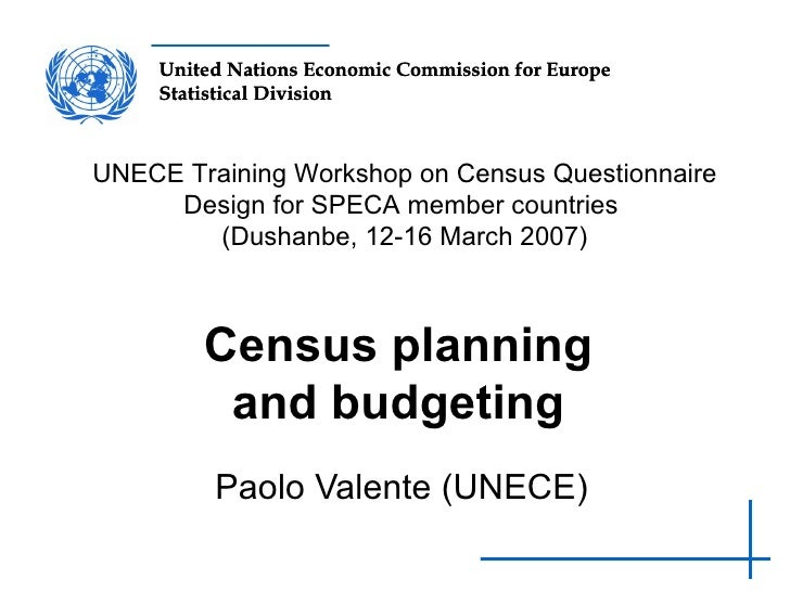 Census planning and budgeting Paolo Valente (UNECE) UNECE Training Workshop on Census Questionnaire Design for SPECA membe...