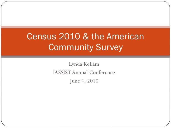 Lynda Kellam IASSIST Annual Conference June 4, 2010 Census 2010 & the American Community Survey