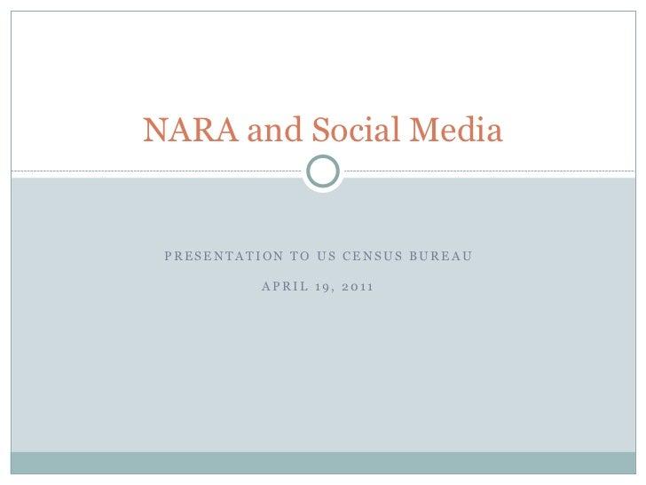 NARA and Social Media PRESENTATION TO US CENSUS BUREAU           APRIL 19, 2011