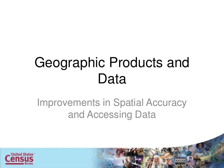 Geographic Products and         DataImprovements in Spatial Accuracy      and Accessing Data