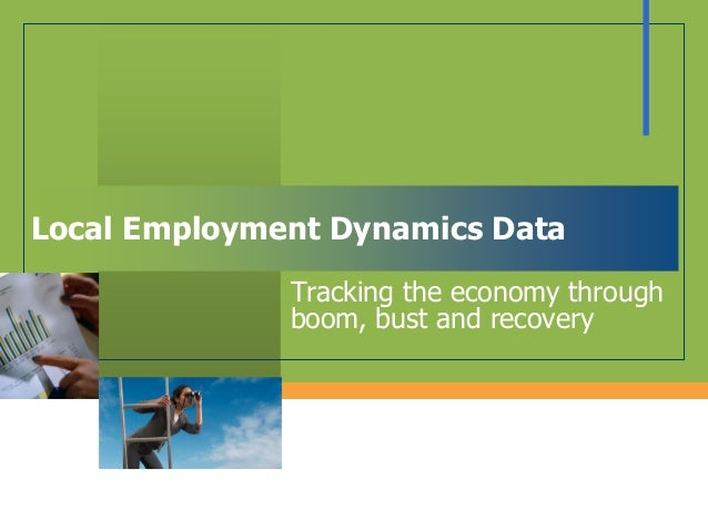 Local Employment Dynamics Data Tracking the economy through boom, bust and recovery