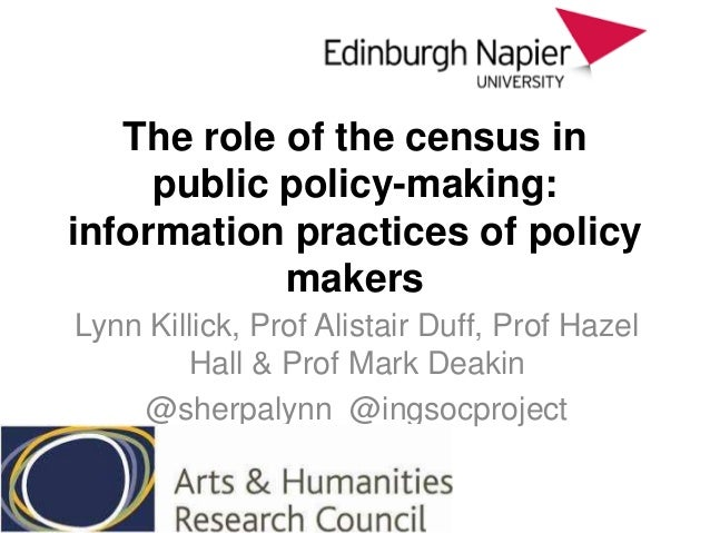 The role of the census in public policy-making: information practices of policy makers Lynn Killick, Prof Alistair Duff, P...