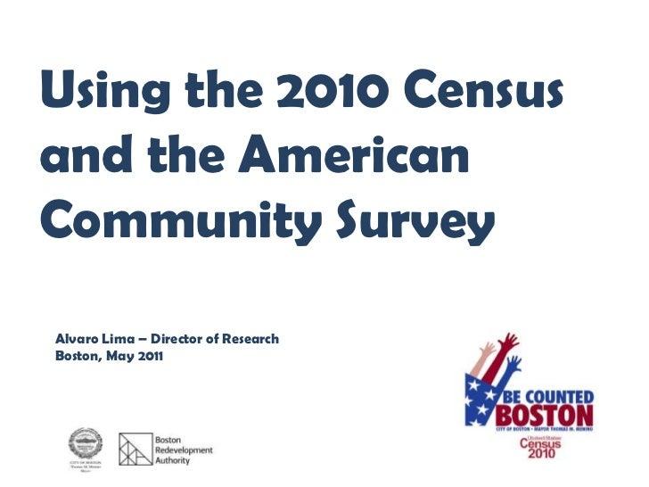 Using the 2010 Censusand the AmericanCommunity SurveyAlvaro Lima – Director of ResearchBoston, May 2011