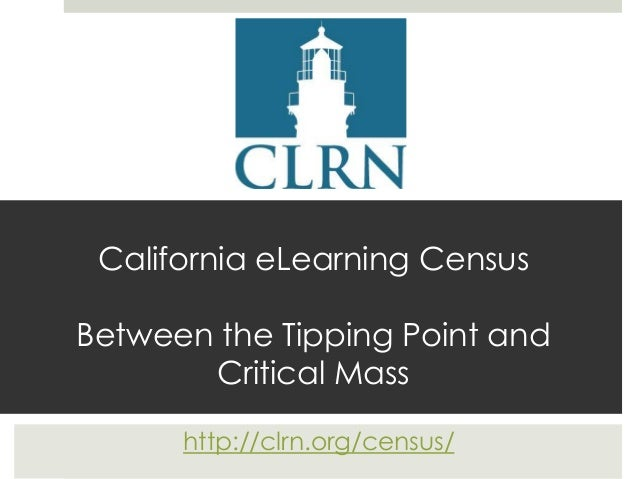 California eLearning CensusBetween the Tipping Point andCritical Masshttp://clrn.org/census/