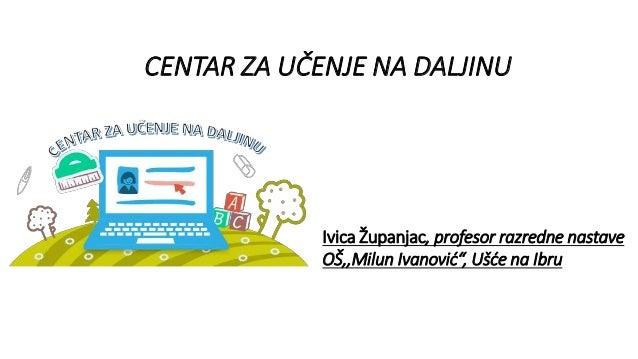 """CENTAR ZA UČENJE NA DALJINU Ivica Županjac, profesor razredne nastave OŠ,,Milun Ivanović"""", Ušće na Ibru"""
