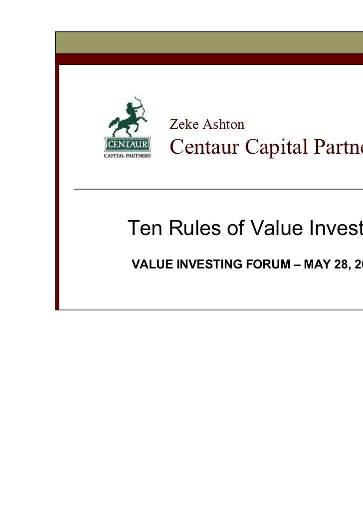 Zeke Ashton     Centaur Capital PartnersTen Rules of Value InvestingVALUE INVESTING FORUM – MAY 28, 2008