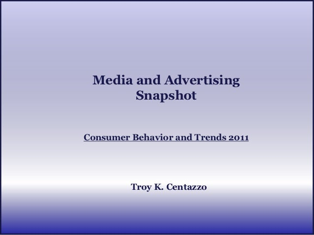 Media and Advertising       SnapshotConsumer Behavior and Trends 2011         Troy K. Centazzo