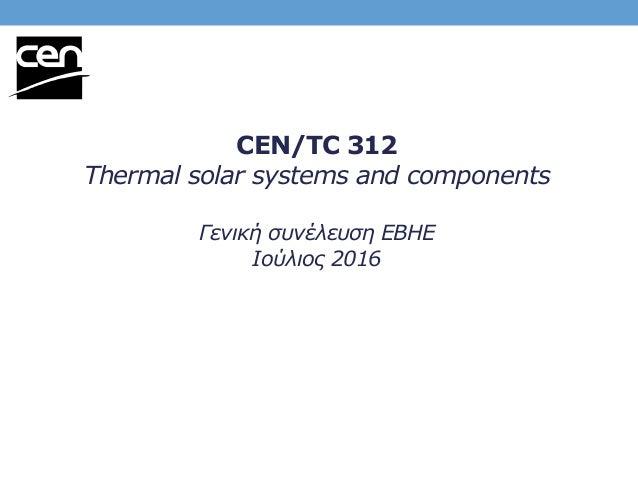 CEN/TC 312 Thermal solar systems and components Γενική συνέλευση ΕΒΗΕ Iούλιος 2016