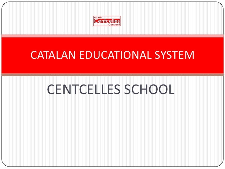 CATALAN EDUCATIONAL SYSTEM  CENTCELLES SCHOOL