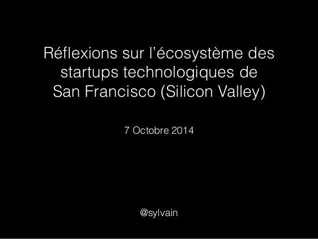 Réflexions sur l'écosystème des  startups technologiques de  San Francisco (Silicon Valley)  7 Octobre 2014  @sylvain