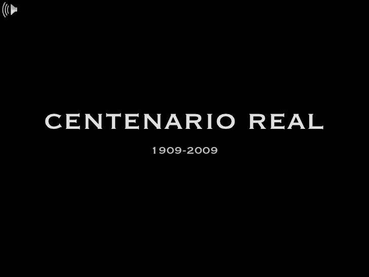 centenario real <ul><li>1909-2009 </li></ul>
